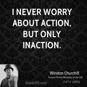 I never worry about action, but only inaction.