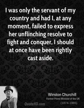 I was only the servant of my country and had I, at any moment, failed to express her unflinching resolve to fight and conquer, I should at once have been rightly cast aside.