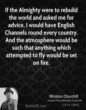 If the Almighty were to rebuild the world and asked me for advice, I would have English Channels round every country. And the atmosphere would be such that anything which attempted to fly would be set on fire.