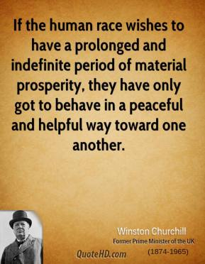 Winston Churchill - If the human race wishes to have a prolonged and indefinite period of material prosperity, they have only got to behave in a peaceful and helpful way toward one another.