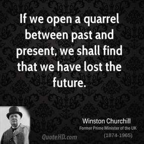 Winston Churchill - If we open a quarrel between past and present, we shall find that we have lost the future.