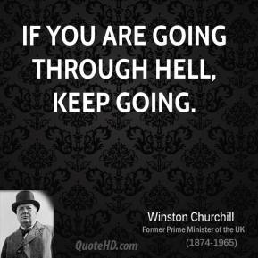 Winston Churchill - If you are going through hell, keep going.