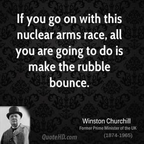 Winston Churchill - If you go on with this nuclear arms race, all you are going to do is make the rubble bounce.