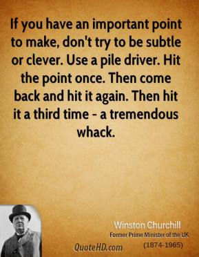 If you have an important point to make, don't try to be subtle or clever. Use a pile driver. Hit the point once. Then come back and hit it again. Then hit it a third time - a tremendous whack.