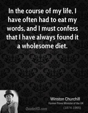 In the course of my life, I have often had to eat my words, and I must confess that I have always found it a wholesome diet.