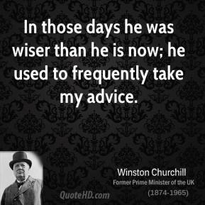 In those days he was wiser than he is now; he used to frequently take my advice.