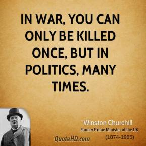 Winston Churchill - In war, you can only be killed once, but in politics, many times.