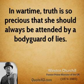Winston Churchill - In wartime, truth is so precious that she should always be attended by a bodyguard of lies.