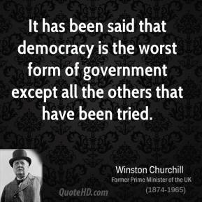 It has been said that democracy is the worst form of government except all the others that have been tried.