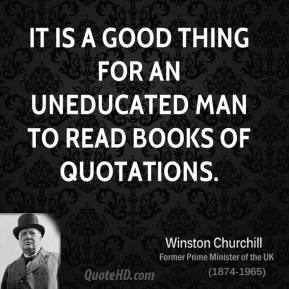 Winston Churchill - It is a good thing for an uneducated man to read books of quotations.