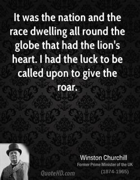 Winston Churchill - It was the nation and the race dwelling all round the globe that had the lion's heart. I had the luck to be called upon to give the roar.