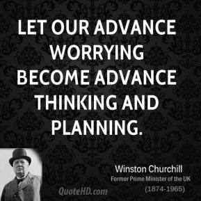 Let our advance worrying become advance thinking and planning.