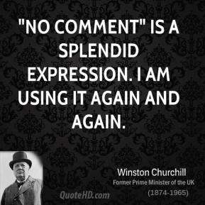 "Winston Churchill - ""No comment"" is a splendid expression. I am using it again and again."