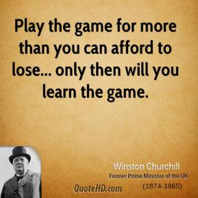Play the game for more than you can afford to lose... only then will you learn the game.