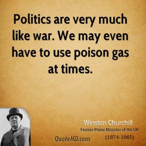 Winston Churchill - Politics are very much like war. We may even have to use poison gas at times.