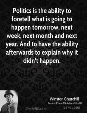 Winston Churchill - Politics is the ability to foretell what is going to happen tomorrow, next week, next month and next year. And to have the ability afterwards to explain why it didn't happen.
