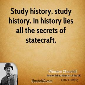 Study history, study history. In history lies all the secrets of statecraft.