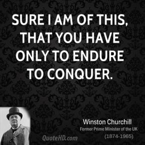 Sure I am of this, that you have only to endure to conquer.