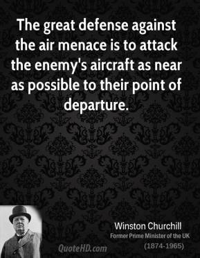 Winston Churchill - The great defense against the air menace is to attack the enemy's aircraft as near as possible to their point of departure.