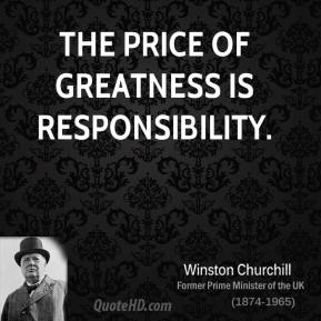 The price of greatness is responsibility.
