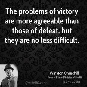 The problems of victory are more agreeable than those of defeat, but they are no less difficult.