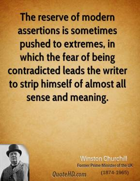 Winston Churchill - The reserve of modern assertions is sometimes pushed to extremes, in which the fear of being contradicted leads the writer to strip himself of almost all sense and meaning.