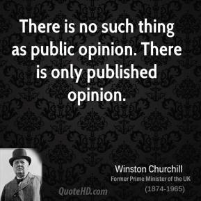 There is no such thing as public opinion. There is only published opinion.