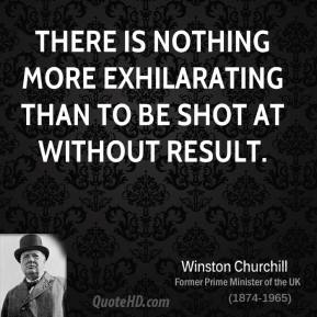 There is nothing more exhilarating than to be shot at without result.