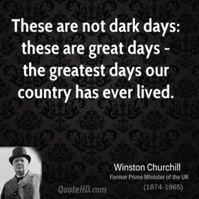 Winston Churchill - These are not dark days: these are great days - the greatest days our country has ever lived.