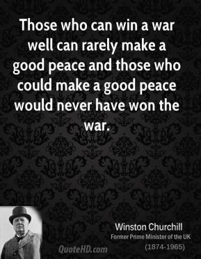 Those who can win a war well can rarely make a good peace and those who could make a good peace would never have won the war.