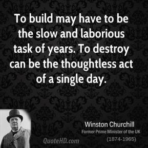 Winston Churchill - To build may have to be the slow and laborious task of years. To destroy can be the thoughtless act of a single day.