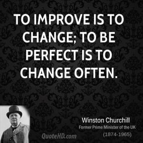 Winston Churchill - To improve is to change; to be perfect is to change often.