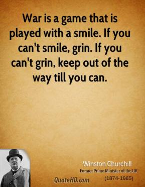 War is a game that is played with a smile. If you can't smile, grin. If you can't grin, keep out of the way till you can.