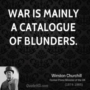 Winston Churchill - War is mainly a catalogue of blunders.