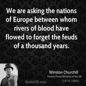 We are asking the nations of Europe between whom rivers of blood have flowed to forget the feuds of a thousand years.