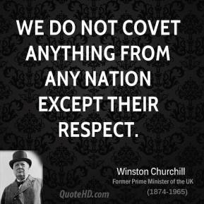 We do not covet anything from any nation except their respect.