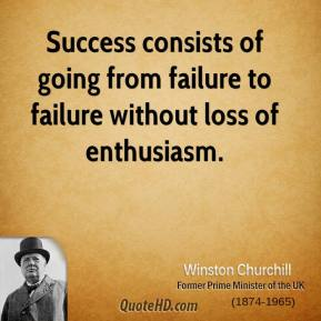 Winston Churchill - Success consists of going from failure to failure without loss of enthusiasm.