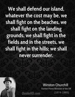 We shall defend our island, whatever the cost may be, we shall fight on the beaches, we shall fight on the landing grounds, we shall fight in the fields and in the streets, we shall fight in the hills; we shall never surrender.