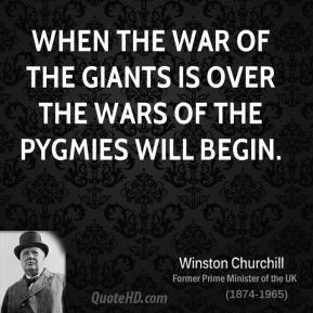 When the war of the giants is over the wars of the pygmies will begin.