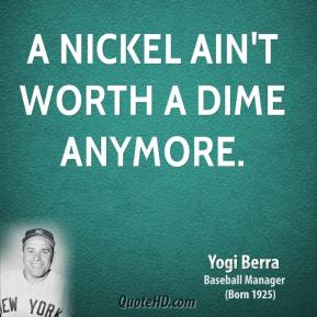 Yogi Berra - A nickel ain't worth a dime anymore.