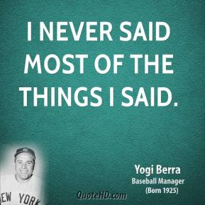 Yogi Berra - I never said most of the things I said.