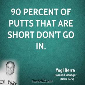 Yogi Berra  - 90 percent of putts that are short don't go in.