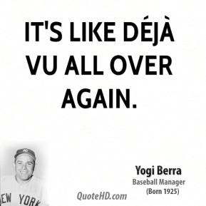 Yogi Berra  - It's like déjà vu all over again.