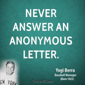 Yogi Berra  - Never answer an anonymous letter.
