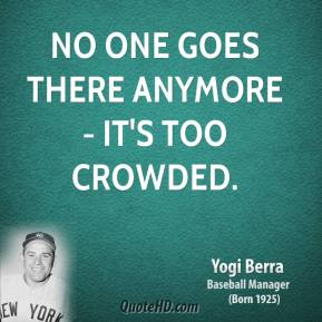 Yogi Berra  - No one goes there anymore - it's too crowded.