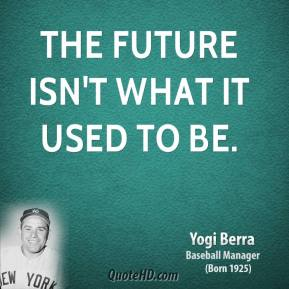 Yogi Berra  - The future isn't what it used to be.