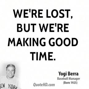 Yogi Berra  - We're lost, but we're making good time.