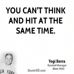 Yogi Berra  - You can't think and hit at the same time.