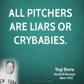 All pitchers are liars or crybabies.