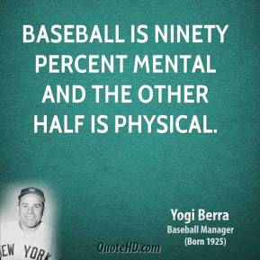 Yogi Berra - Baseball is ninety percent mental and the other half is physical.